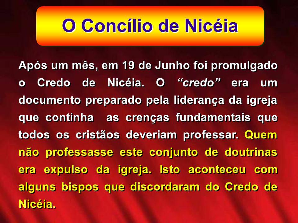 O Concílio de Nicéia Após um mês, em 19 de Junho foi promulgado o Credo de Nicéia. O credo era um documento preparado pela liderança da igreja que con