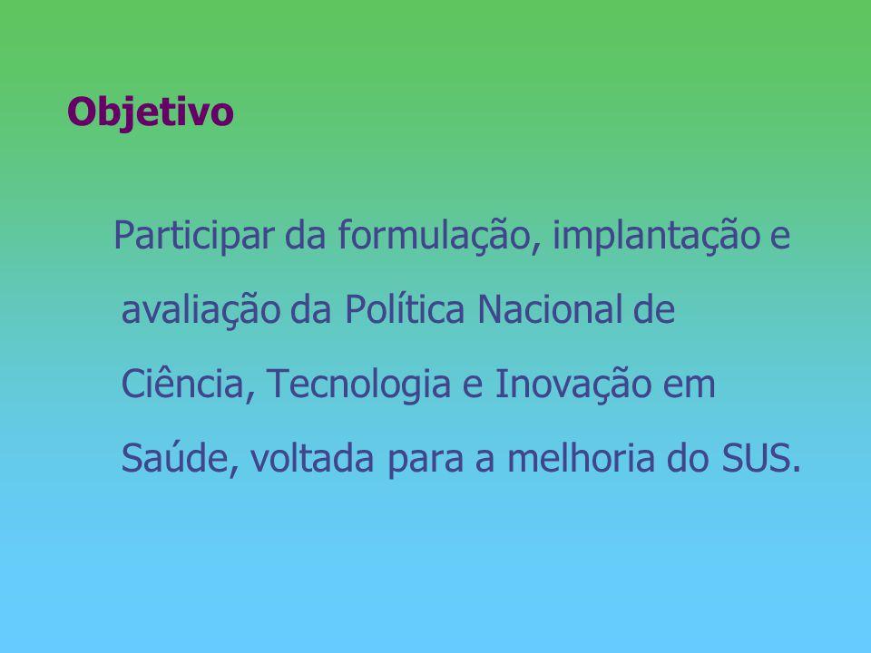 Objetivo Participar da formulação, implantação e avaliação da Política Nacional de Ciência, Tecnologia e Inovação em Saúde, voltada para a melhoria do