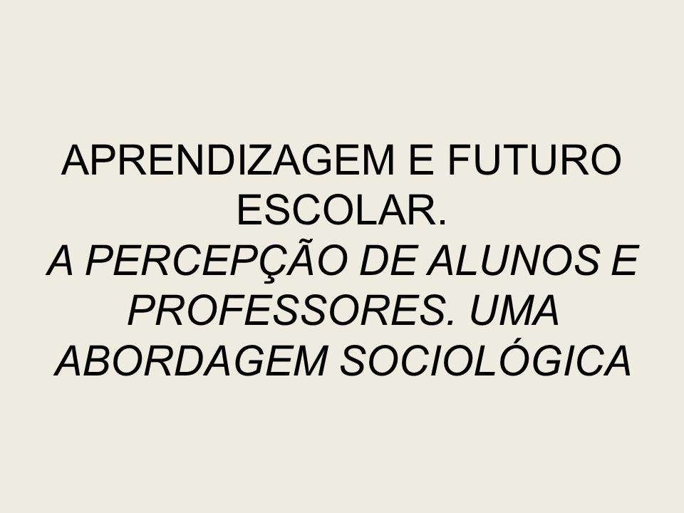 APRENDIZAGEM E FUTURO ESCOLAR. A PERCEPÇÃO DE ALUNOS E PROFESSORES. UMA ABORDAGEM SOCIOLÓGICA