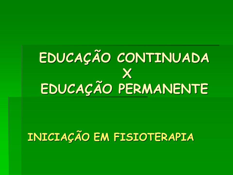 EDUCAÇÃO CONTINUADA X EDUCAÇÃO PERMANENTE INICIAÇÃO EM FISIOTERAPIA