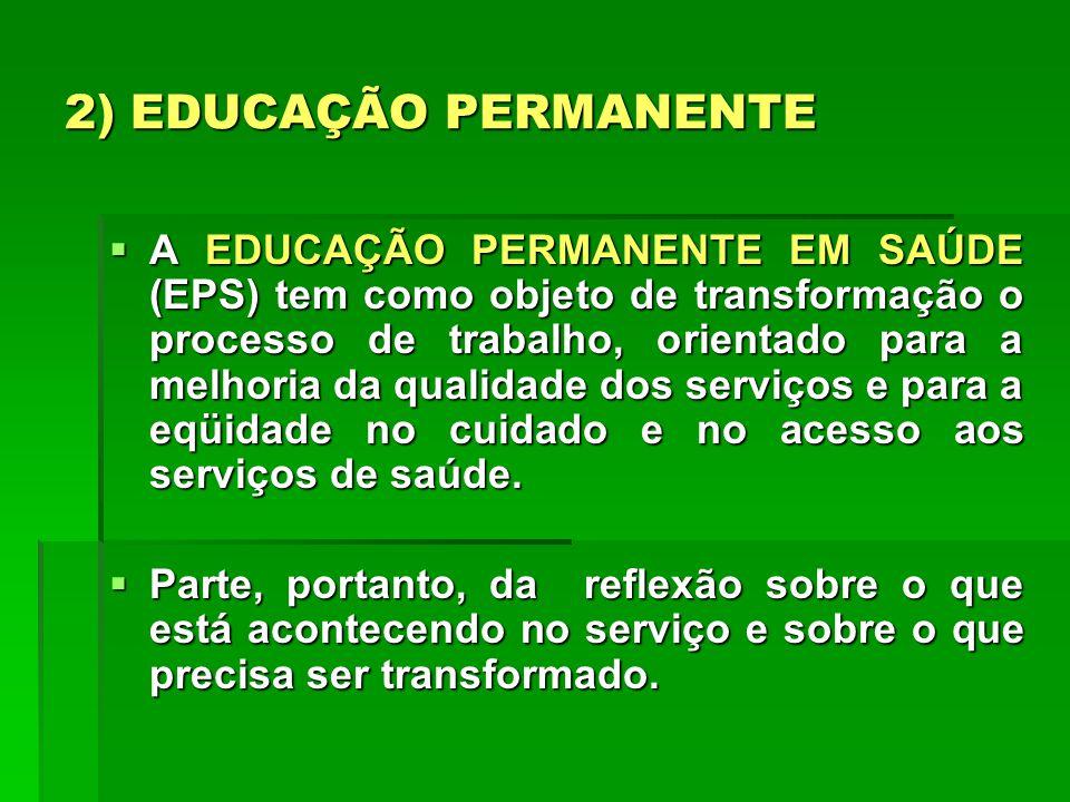 2) EDUCAÇÃO PERMANENTE A EDUCAÇÃO PERMANENTE EM SAÚDE (EPS) tem como objeto de transformação o processo de trabalho, orientado para a melhoria da qual