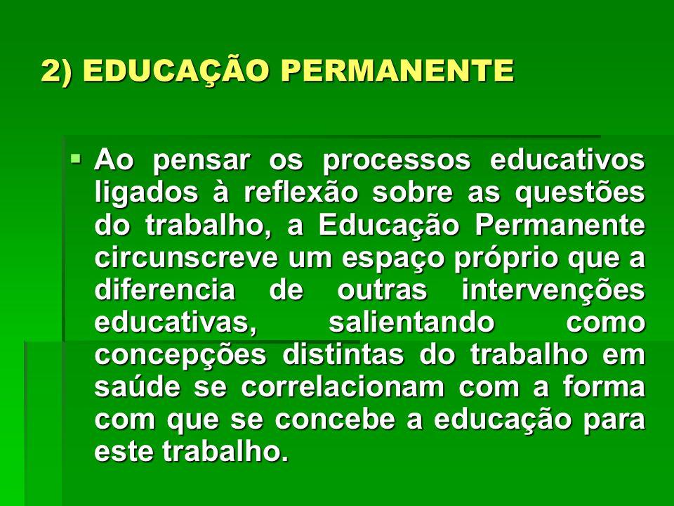 2) EDUCAÇÃO PERMANENTE Ao pensar os processos educativos ligados à reflexão sobre as questões do trabalho, a Educação Permanente circunscreve um espaç