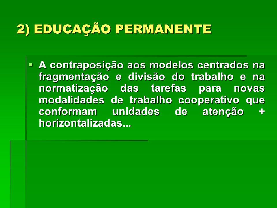 2) EDUCAÇÃO PERMANENTE A contraposição aos modelos centrados na fragmentação e divisão do trabalho e na normatização das tarefas para novas modalidade