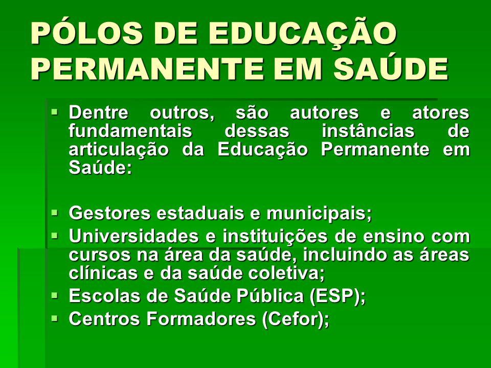 PÓLOS DE EDUCAÇÃO PERMANENTE EM SAÚDE Dentre outros, são autores e atores fundamentais dessas instâncias de articulação da Educação Permanente em Saúd