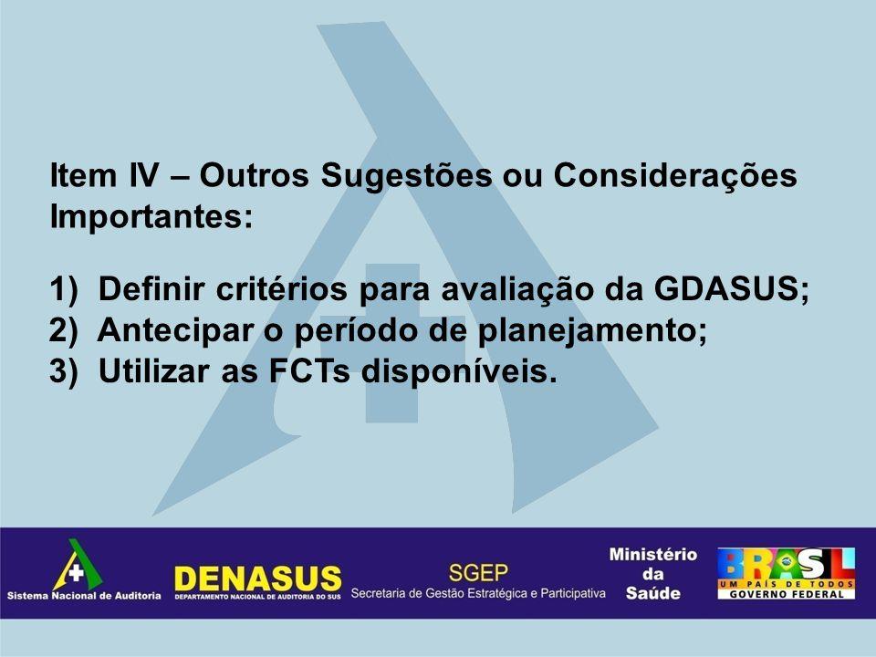 Item IV – Outros Sugestões ou Considerações Importantes: 1) Definir critérios para avaliação da GDASUS; 2) Antecipar o período de planejamento; 3) Utilizar as FCTs disponíveis.