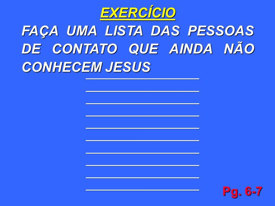 EXERCÍCIO FAÇA UMA LISTA DAS PESSOAS DE CONTATO QUE AINDA NÃO CONHECEM JESUS ______________________________ ______________________________ ___________