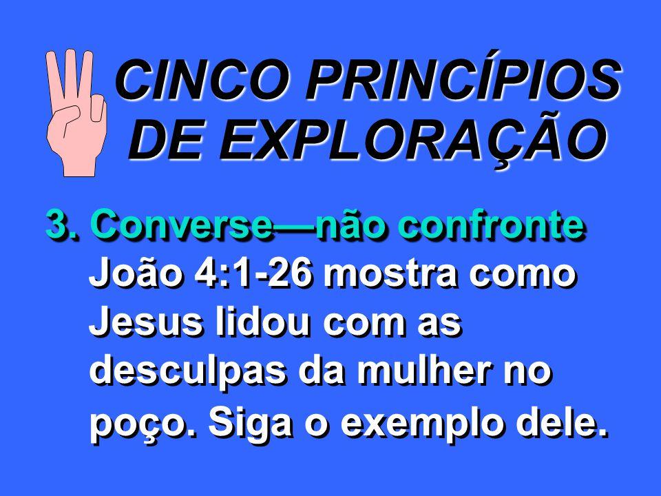 CINCO PRINCÍPIOS DE EXPLORAÇÃO 3. Conversenão confronte João 4:1-26 mostra como Jesus lidou com as desculpas da mulher no poço. Siga o exemplo dele. 3