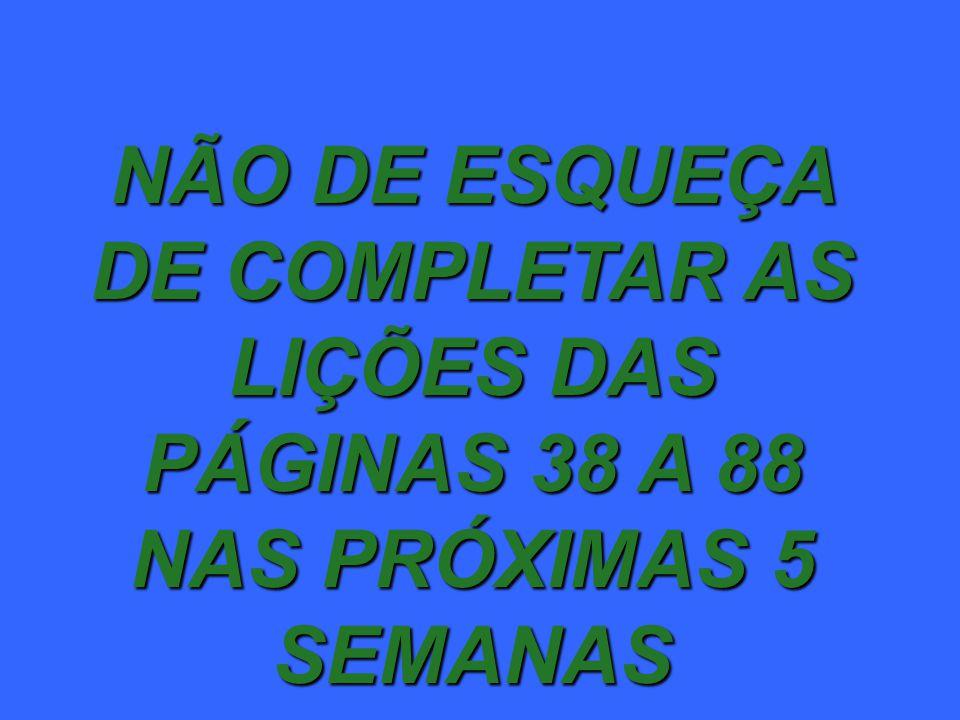 NÃO DE ESQUEÇA DE COMPLETAR AS LIÇÕES DAS PÁGINAS 38 A 88 NAS PRÓXIMAS 5 SEMANAS