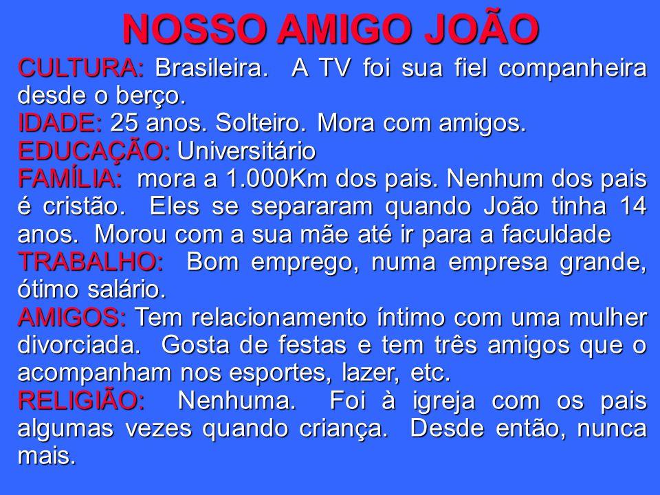 NOSSO AMIGO JOÃO CULTURA: Brasileira. A TV foi sua fiel companheira desde o berço. IDADE: 25 anos. Solteiro. Mora com amigos. EDUCAÇÃO: Universitário