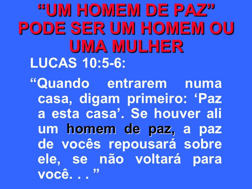 UM HOMEM DE PAZ PODE SER UM HOMEM OU UMA MULHER LUCAS 10:5-6: homem de paz, Quando entrarem numa casa, digam primeiro: Paz a esta casa. Se houver ali