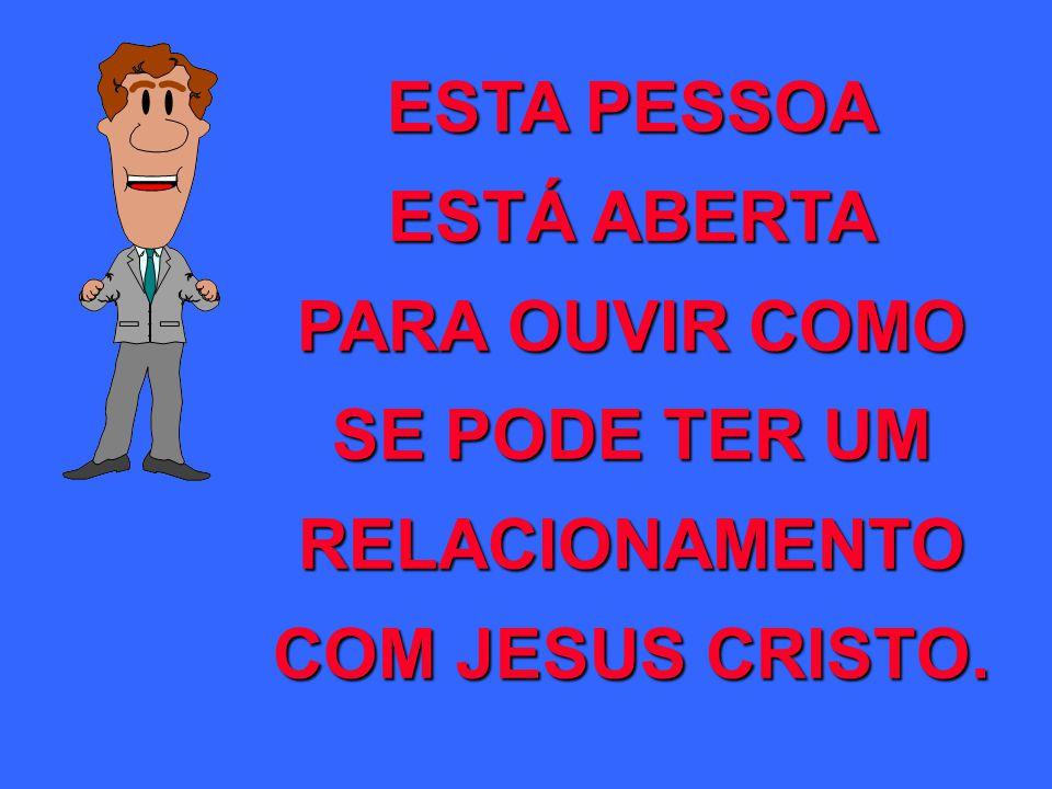 ESTA PESSOA ESTÁ ABERTA PARA OUVIR COMO SE PODE TER UM RELACIONAMENTO COM JESUS CRISTO.