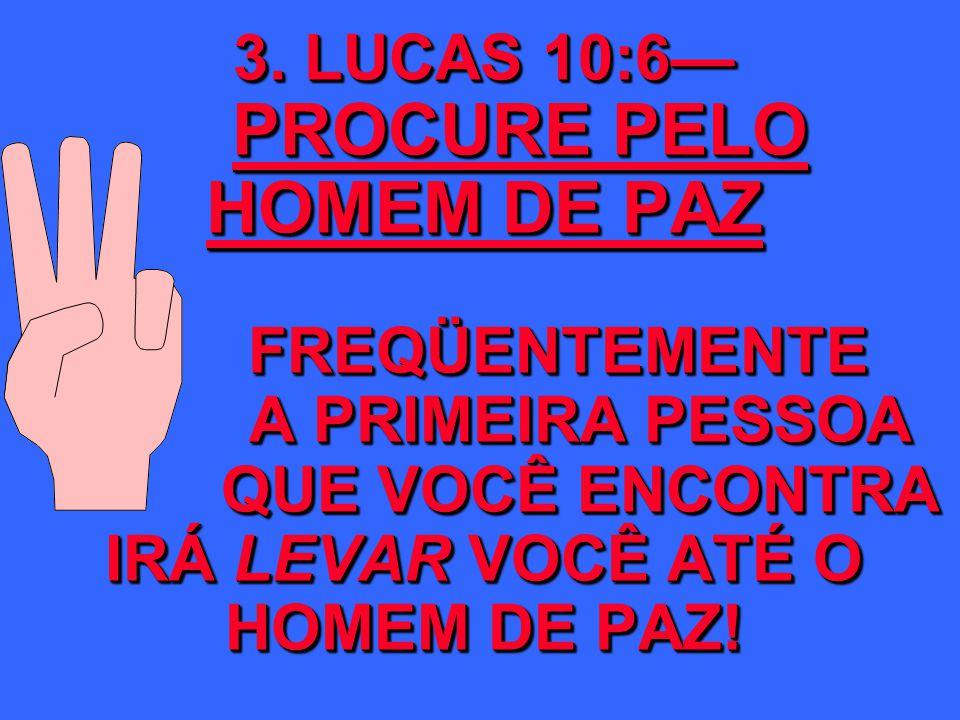 3. LUCAS 10:6 PROCURE PELO HOMEM DE PAZ FREQÜENTEMENTE A PRIMEIRA PESSOA QUE VOCÊ ENCONTRA IRÁ LEVAR VOCÊ ATÉ O HOMEM DE PAZ!