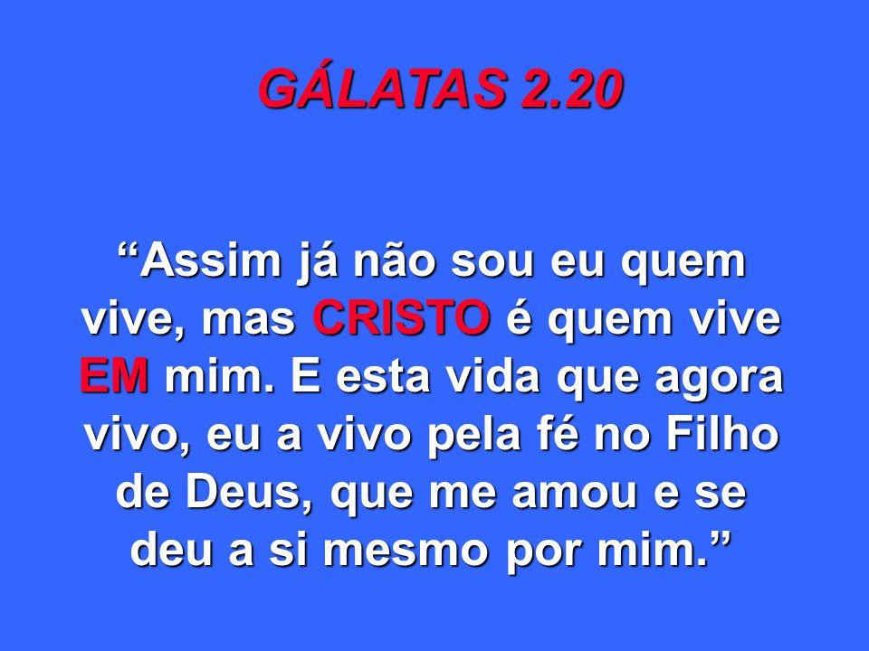 GÁLATAS 2.20 Assim já não sou eu quem vive, mas CRISTO é quem vive EM mim. E esta vida que agora vivo, eu a vivo pela fé no Filho de Deus, que me amou