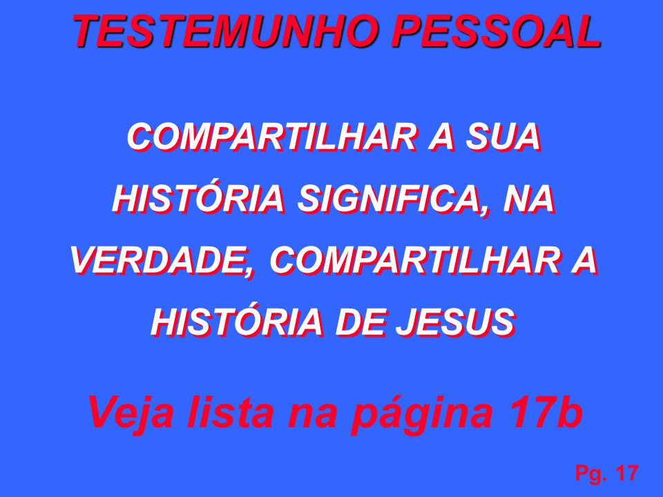 Pg. 17 Veja lista na página 17b TESTEMUNHO PESSOAL COMPARTILHAR A SUA HISTÓRIA SIGNIFICA, NA VERDADE, COMPARTILHAR A HISTÓRIA DE JESUS