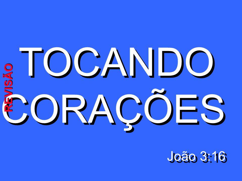 TOCANDO CORAÇÕES João 3:16 TOCANDO CORAÇÕES João 3:16 REVISÃO