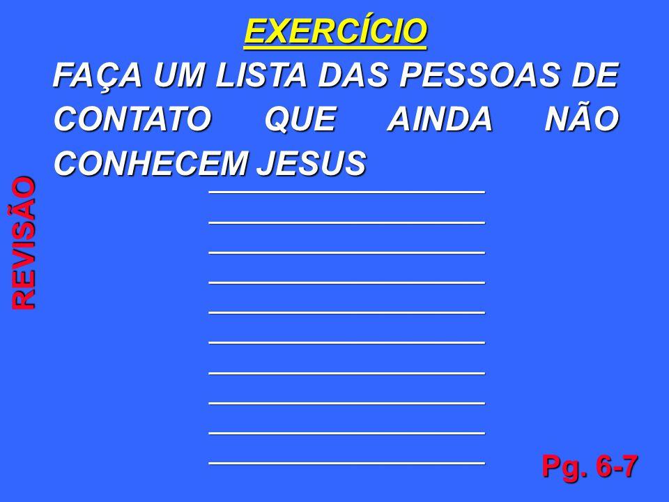 EXERCÍCIO FAÇA UM LISTA DAS PESSOAS DE CONTATO QUE AINDA NÃO CONHECEM JESUS ______________________________ ______________________________ ____________