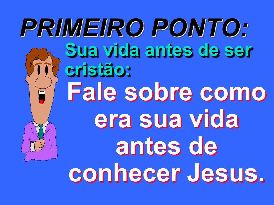 PRIMEIRO PONTO: Sua vida antes de ser cristão: Fale sobre como era sua vida antes de conhecer Jesus.