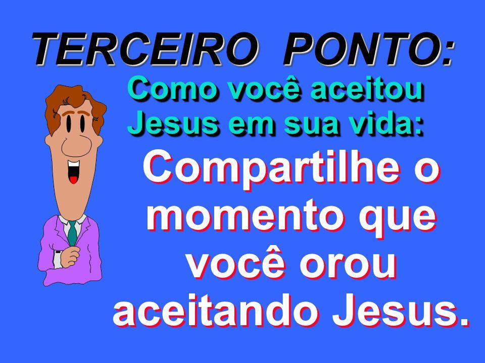 TERCEIRO PONTO: Como você aceitou Jesus em sua vida: Compartilhe o momento que você orou aceitando Jesus.
