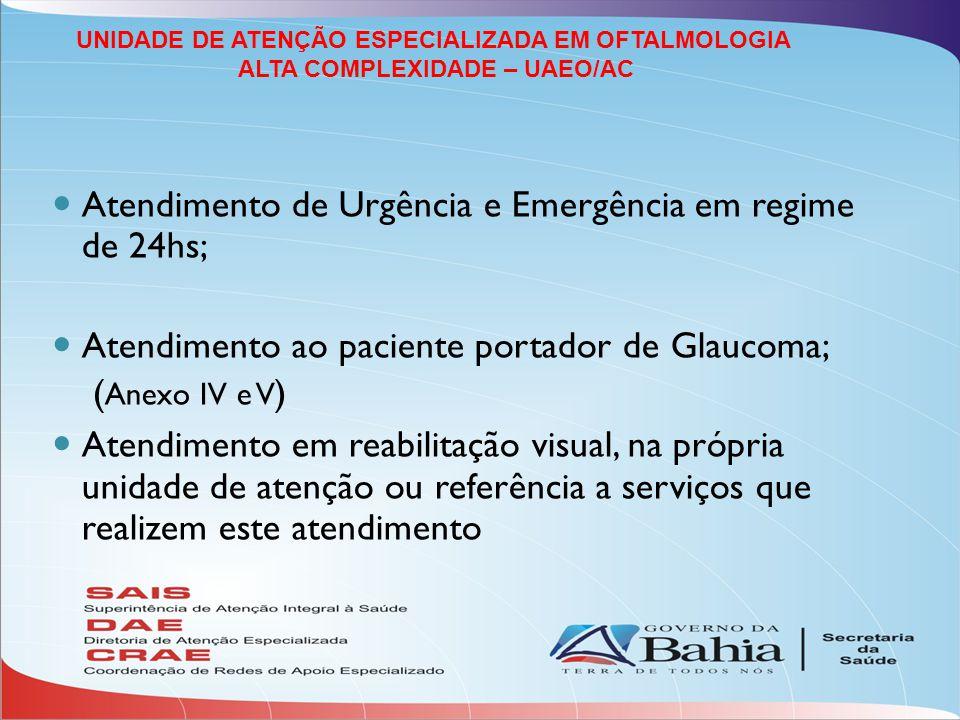 Atendimento de Urgência e Emergência em regime de 24hs; Atendimento ao paciente portador de Glaucoma; ( Anexo IV e V ) Atendimento em reabilitação visual, na própria unidade de atenção ou referência a serviços que realizem este atendimento UNIDADE DE ATENÇÃO ESPECIALIZADA EM OFTALMOLOGIA ALTA COMPLEXIDADE – UAEO/AC