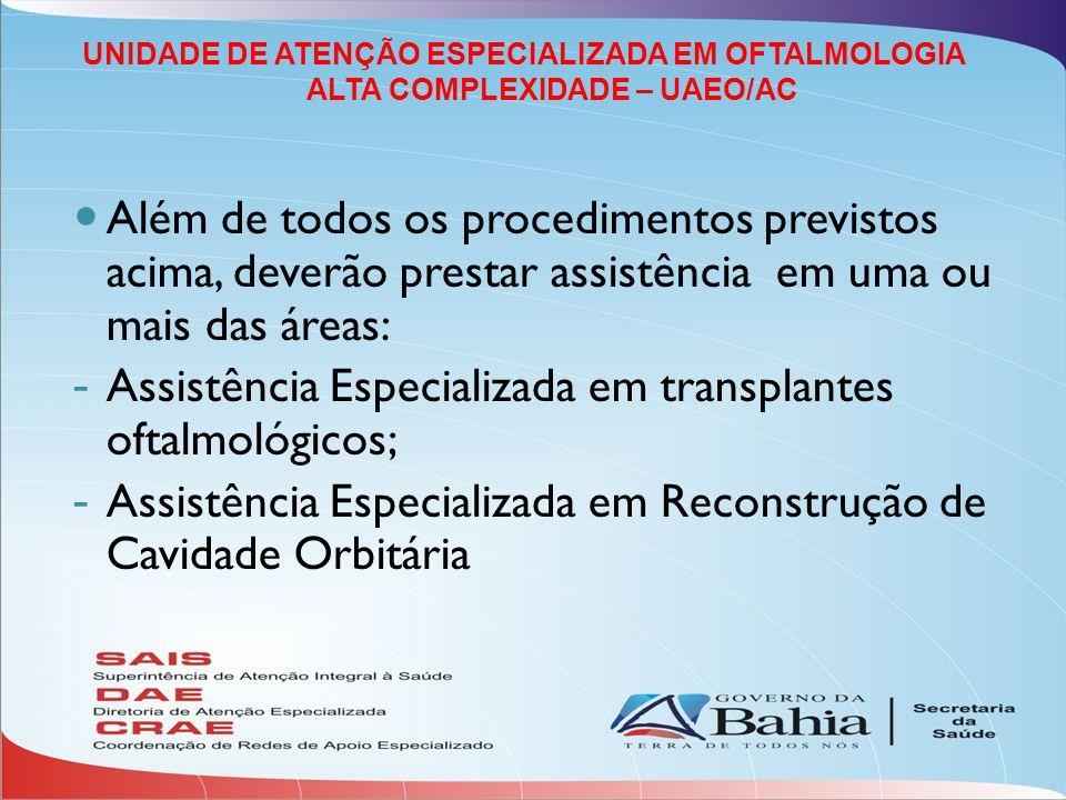 Além de todos os procedimentos previstos acima, deverão prestar assistência em uma ou mais das áreas: - Assistência Especializada em transplantes oftalmológicos; - Assistência Especializada em Reconstrução de Cavidade Orbitária UNIDADE DE ATENÇÃO ESPECIALIZADA EM OFTALMOLOGIA ALTA COMPLEXIDADE – UAEO/AC