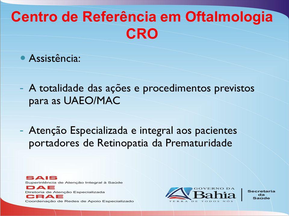 Assistência: - A totalidade das ações e procedimentos previstos para as UAEO/MAC - Atenção Especializada e integral aos pacientes portadores de Retinopatia da Prematuridade Centro de Referência em Oftalmologia CRO