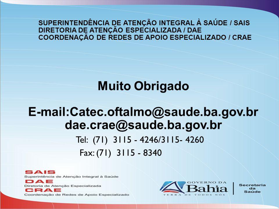 Muito Obrigado E-mail:Catec.oftalmo@saude.ba.gov.br dae.crae@saude.ba.gov.br Tel: (71) 3115 - 4246/3115- 4260 Fax: (71) 3115 - 8340 SUPERINTENDÊNCIA DE ATENÇÃO INTEGRAL À SAÚDE / SAIS DIRETORIA DE ATENÇÃO ESPECIALIZADA / DAE COORDENAÇÃO DE REDES DE APOIO ESPECIALIZADO / CRAE