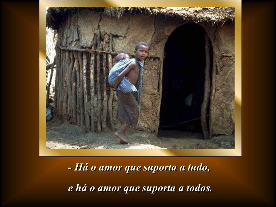 - Há o amor de quem sofre com quem sofre, - Há o amor de quem sofre com quem sofre, e há o amor de quem sofre para que ninguém sofra.