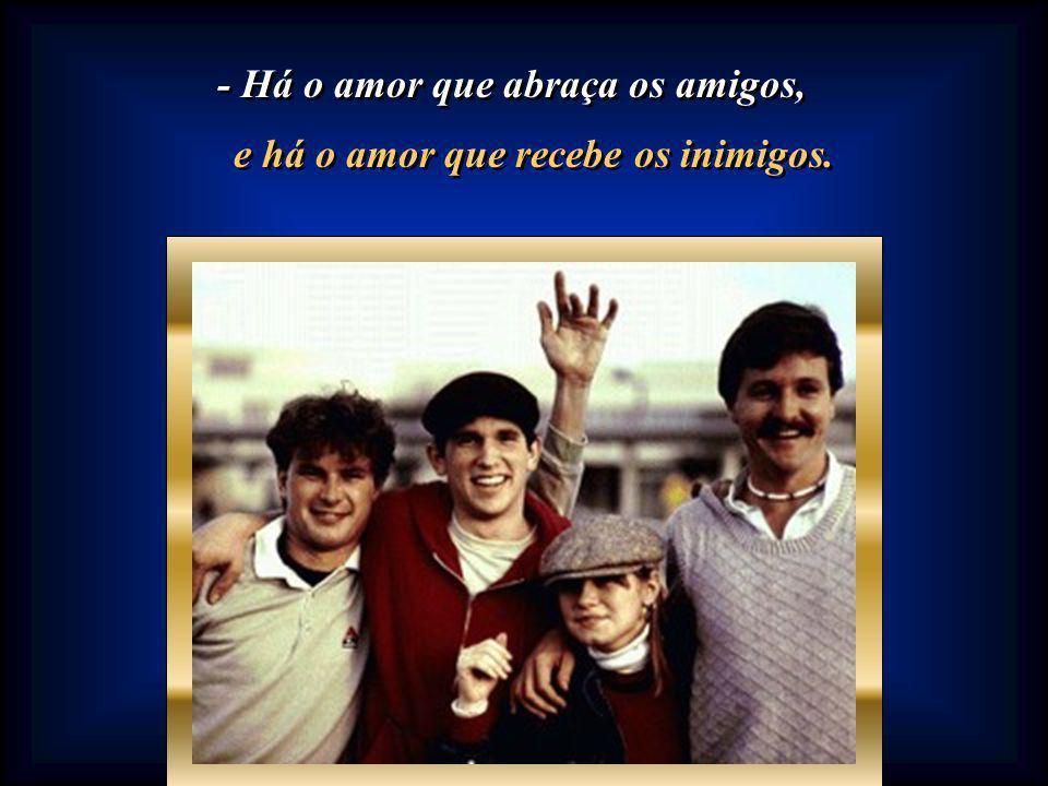 - Há o amor que suporta a tudo, - Há o amor que suporta a tudo, e há o amor que suporta a todos.