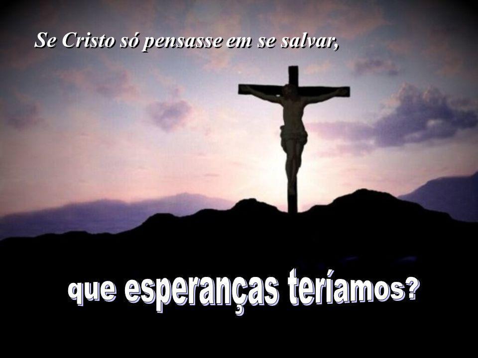 Se Cristo só pensasse em si e não pensasse em nós, Se Cristo só pensasse em si e não pensasse em nós,