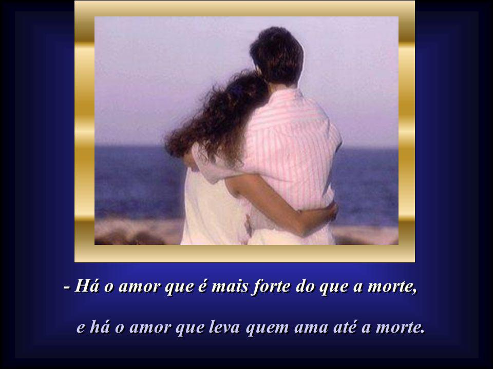 - Há o amor que é mais forte do que a morte, - Há o amor que é mais forte do que a morte, e há o amor que leva quem ama até a morte.