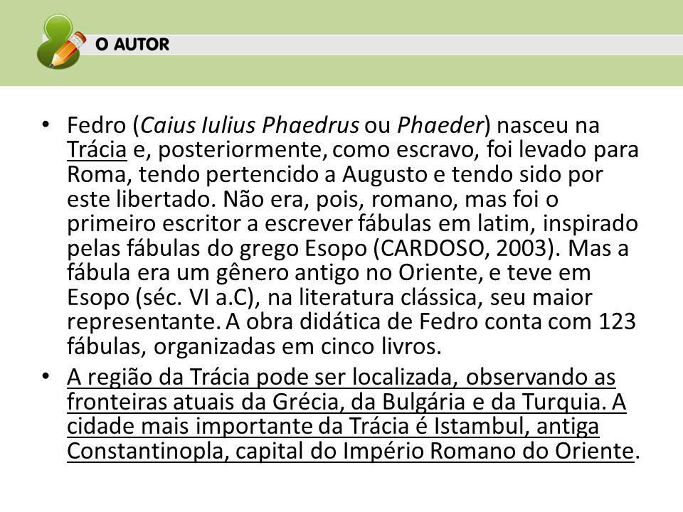 Fedro (Caius Iulius Phaedrus ou Phaeder) nasceu na Trácia e, posteriormente, como escravo, foi levado para Roma, tendo pertencido a Augusto e tendo si