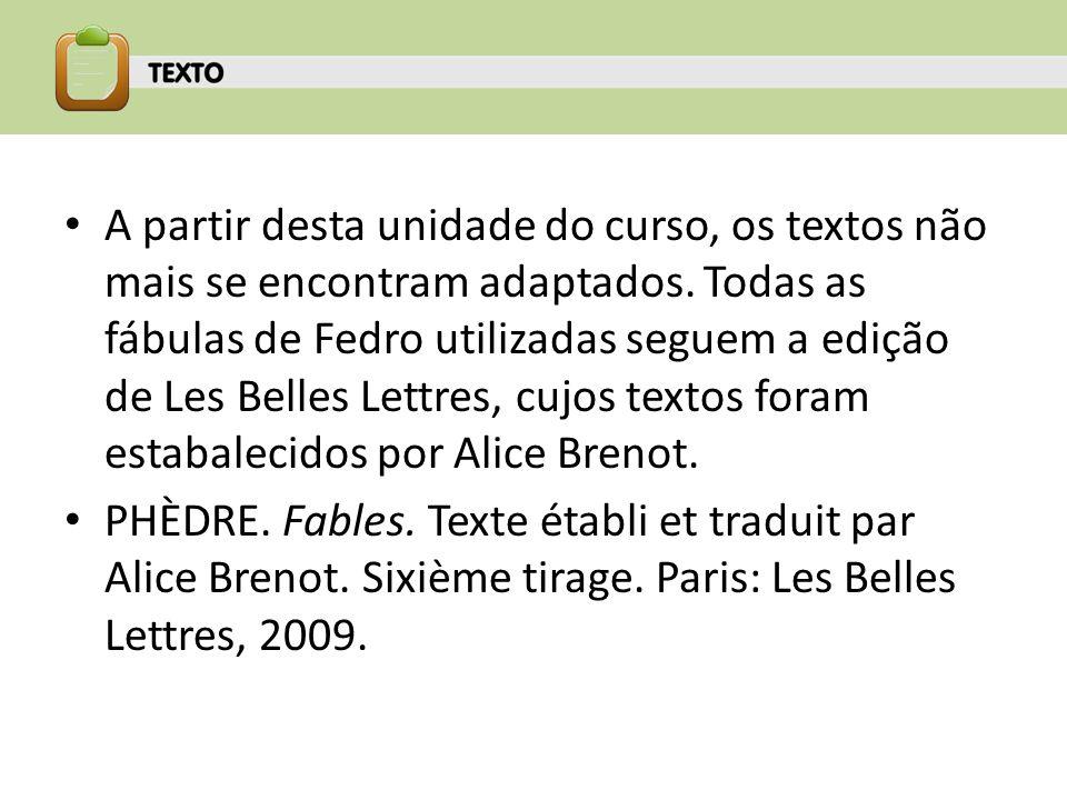 A partir desta unidade do curso, os textos não mais se encontram adaptados. Todas as fábulas de Fedro utilizadas seguem a edição de Les Belles Lettres