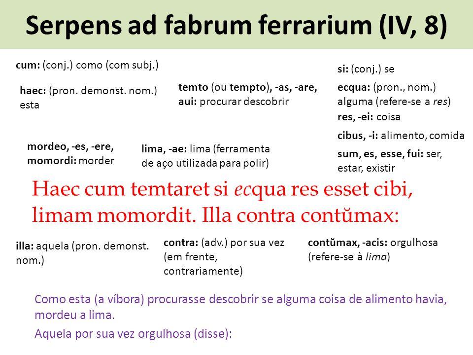 Serpens ad fabrum ferrarium (IV, 8) Haec cum temtaret si e c qua res esset cibi, Como esta (a víbora) procurasse descobrir se alguma coisa de alimento