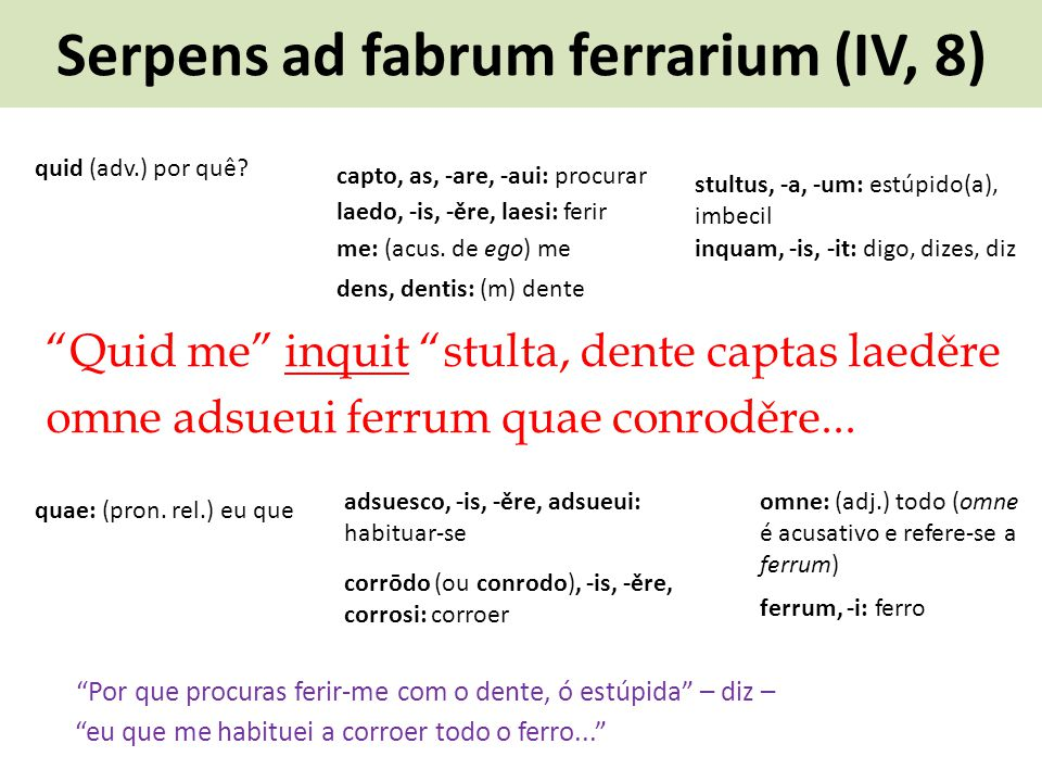 Serpens ad fabrum ferrarium (IV, 8) Quid me inquit stulta, dente captas laeděre omne adsueui ferrum quae conroděre... Por que procuras ferir-me com o