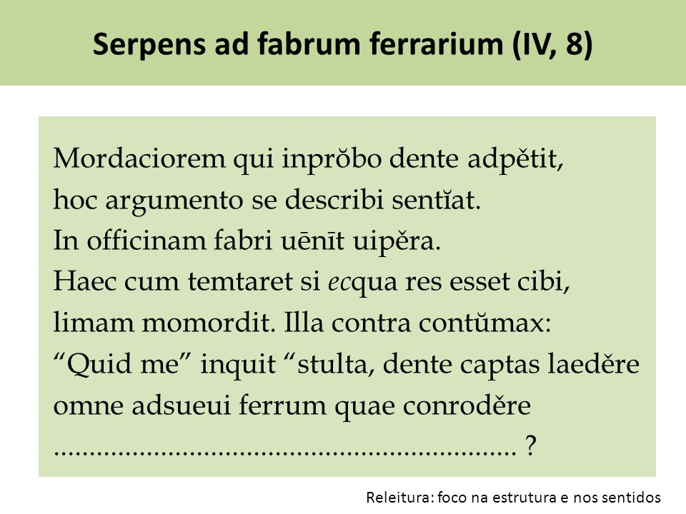 Serpens ad fabrum ferrarium (IV, 8) Mordaciorem qui inprŏbo dente adpětit, hoc argumento se describi sentĭat. In officinam fabri uēnīt uipěra. Haec cu