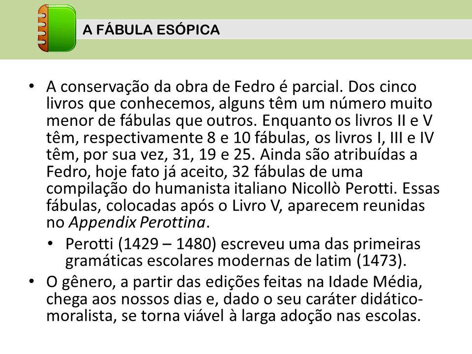 A conservação da obra de Fedro é parcial. Dos cinco livros que conhecemos, alguns têm um número muito menor de fábulas que outros. Enquanto os livros
