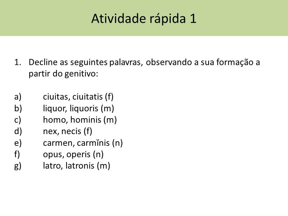 Atividade rápida 1 1.Decline as seguintes palavras, observando a sua formação a partir do genitivo: a) ciuitas, ciuitatis (f) b) liquor, liquoris (m)