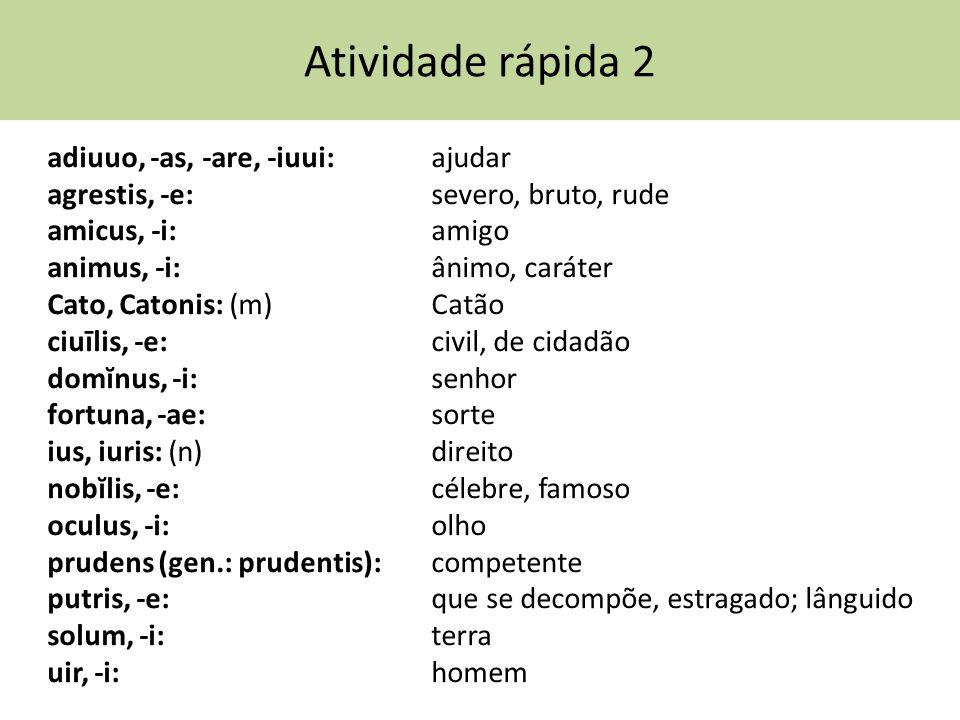 Atividade rápida 2 adiuuo, -as, -are, -iuui: ajudar agrestis, -e: severo, bruto, rude amicus, -i: amigo animus, -i: ânimo, caráter Cato, Catonis: (m)