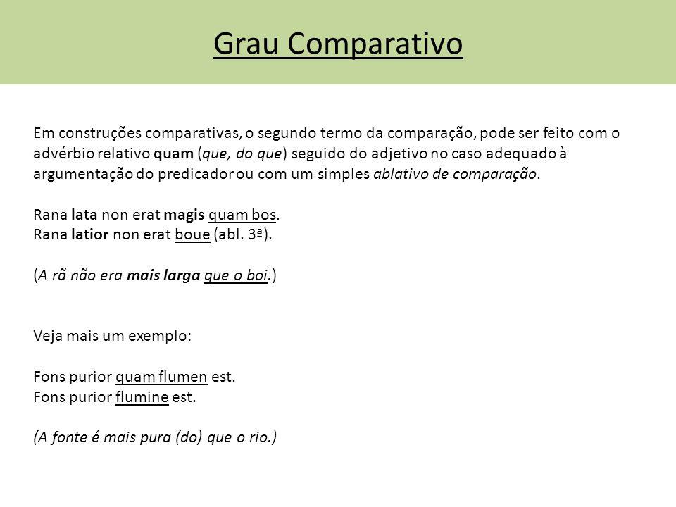 Grau Comparativo Em construções comparativas, o segundo termo da comparação, pode ser feito com o advérbio relativo quam (que, do que) seguido do adje