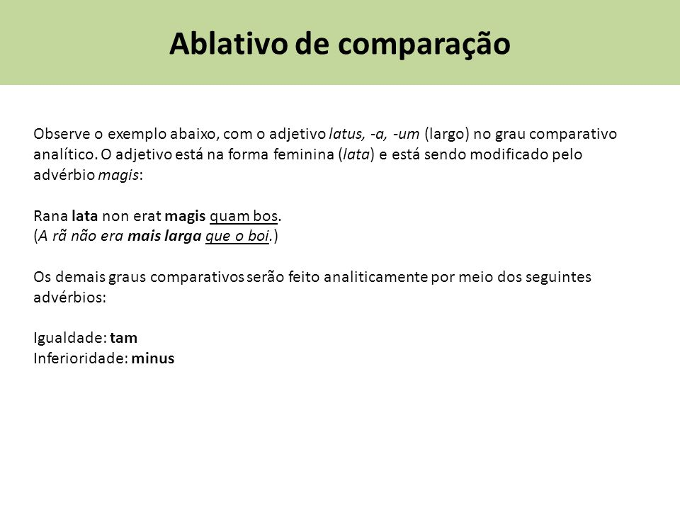 Ablativo de comparação Observe o exemplo abaixo, com o adjetivo latus, -a, -um (largo) no grau comparativo analítico. O adjetivo está na forma feminin
