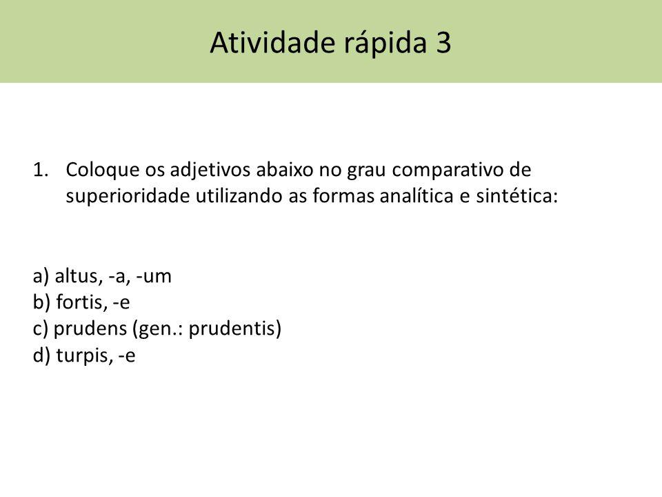 Atividade rápida 3 1.Coloque os adjetivos abaixo no grau comparativo de superioridade utilizando as formas analítica e sintética: a) altus, -a, -um b)