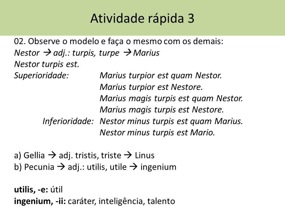 Atividade rápida 3 02. Observe o modelo e faça o mesmo com os demais: Nestor adj.: turpis, turpe Marius Nestor turpis est. Superioridade: Marius turpi