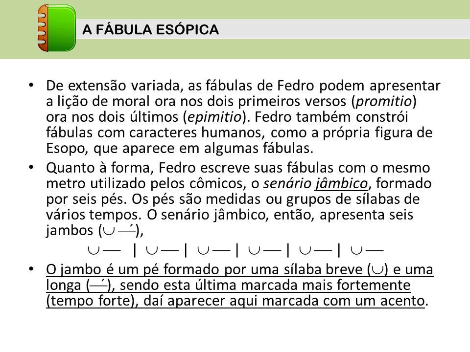 De extensão variada, as fábulas de Fedro podem apresentar a lição de moral ora nos dois primeiros versos (promitio) ora nos dois últimos (epimitio). F