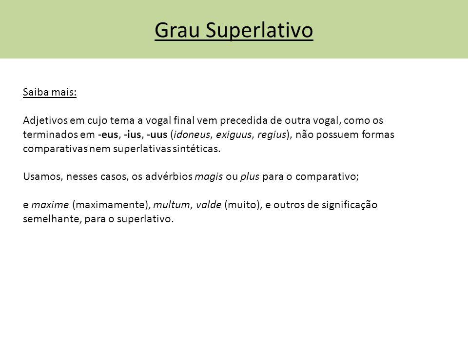Grau Superlativo Saiba mais: Adjetivos em cujo tema a vogal final vem precedida de outra vogal, como os terminados em -eus, -ius, -uus (idoneus, exigu