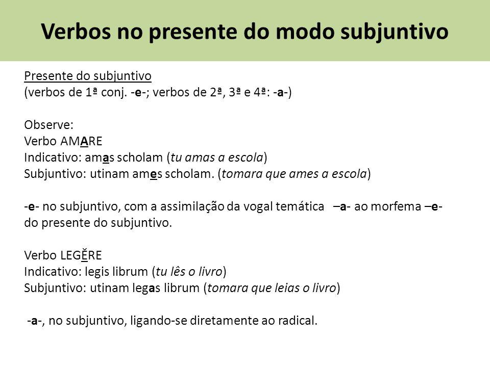 Verbos no presente do modo subjuntivo Presente do subjuntivo (verbos de 1ª conj. -e-; verbos de 2ª, 3ª e 4ª: -a-) Observe: Verbo AMARE Indicativo: ama