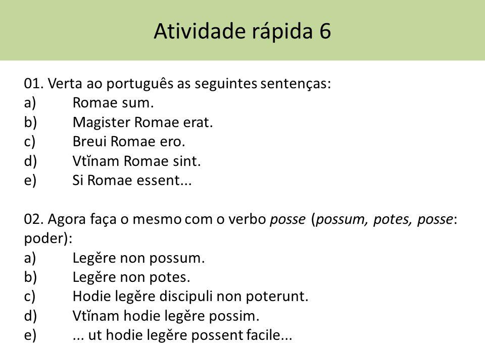 Atividade rápida 6 01. Verta ao português as seguintes sentenças: a) Romae sum. b) Magister Romae erat. c) Breui Romae ero. d) Vtĭnam Romae sint. e) S