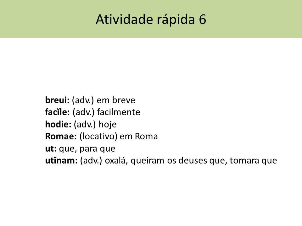 Atividade rápida 6 breui: (adv.) em breve facĭle: (adv.) facilmente hodie: (adv.) hoje Romae: (locativo) em Roma ut: que, para que utĭnam: (adv.) oxal