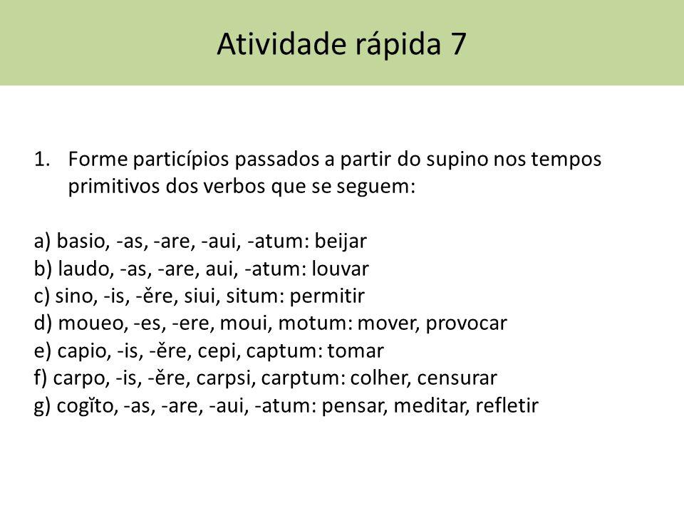 Atividade rápida 7 1.Forme particípios passados a partir do supino nos tempos primitivos dos verbos que se seguem: a) basio, -as, -are, -aui, -atum: b