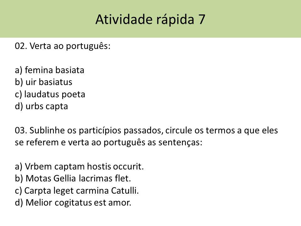 Atividade rápida 7 02. Verta ao português: a) femina basiata b) uir basiatus c) laudatus poeta d) urbs capta 03. Sublinhe os particípios passados, cir