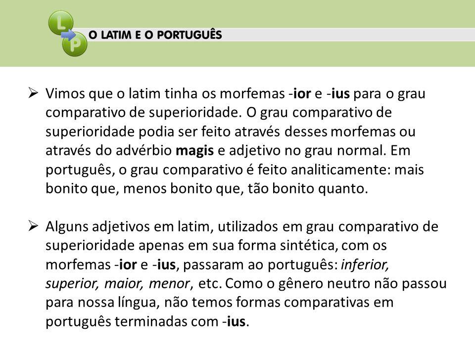 Vimos que o latim tinha os morfemas -ior e -ius para o grau comparativo de superioridade. O grau comparativo de superioridade podia ser feito através